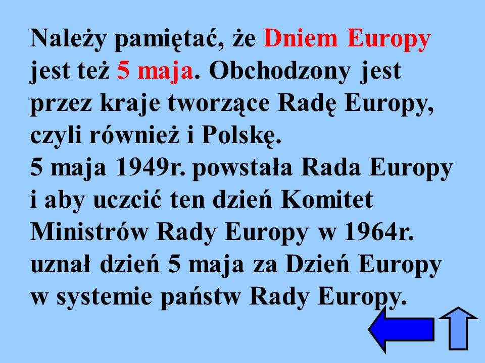 Należy pamiętać, że Dniem Europy jest też 5 maja. Obchodzony jest przez kraje tworzące Radę Europy, czyli również i Polskę. 5 maja 1949r. powstała Rad