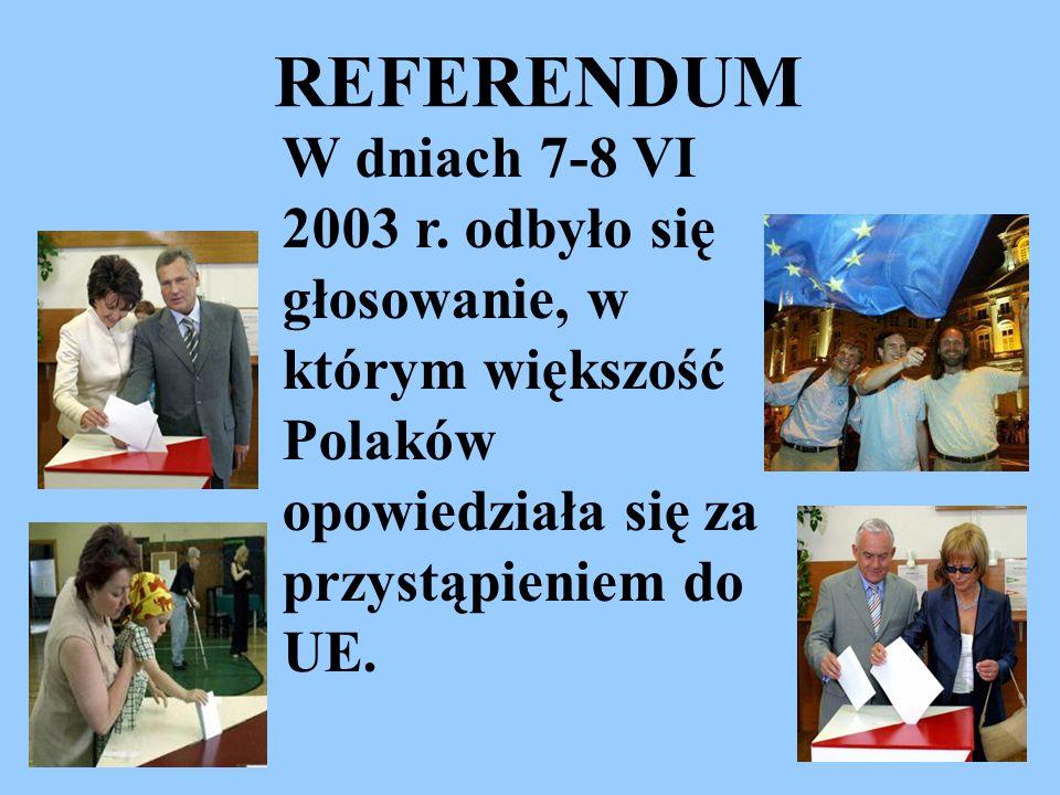 W dniach 7-8 VI 2003 r. odbyło się głosowanie, w którym większość Polaków opowiedziała się za przystąpieniem do UE. REFERENDUM