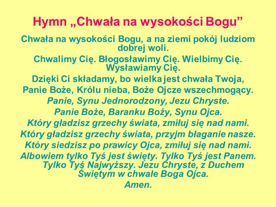 Hymn Chwała na wysokości Bogu Chwała na wysokości Bogu, a na ziemi pokój ludziom dobrej woli. Chwalimy Cię. Błogosławimy Cię. Wielbimy Cię. Wysławiamy
