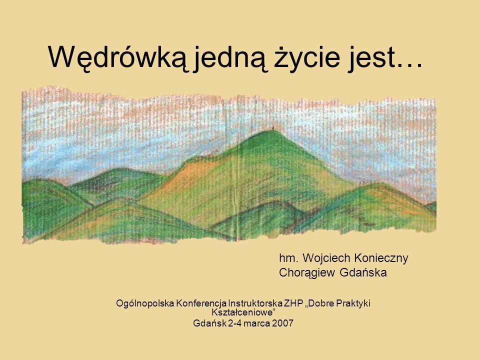 Wędrówką jedną życie jest… Ogólnopolska Konferencja Instruktorska ZHP Dobre Praktyki Kształceniowe Gdańsk 2-4 marca 2007 hm.