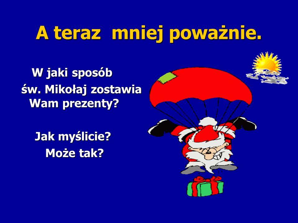 A teraz mniej poważnie. W jaki sposób W jaki sposób św. Mikołaj zostawia Wam prezenty? św. Mikołaj zostawia Wam prezenty? Jak myślicie? Jak myślicie?