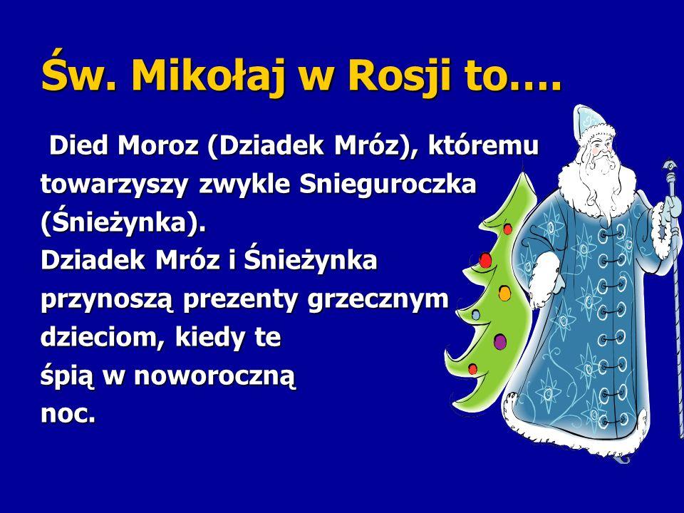 Św. Mikołaj w Rosji to…. Died Moroz (Dziadek Mróz), któremu Died Moroz (Dziadek Mróz), któremu towarzyszy zwykle Snieguroczka (Śnieżynka). Dziadek Mró