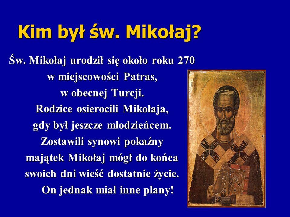 Kim był św. Mikołaj? Św. Mikołaj urodził się około roku 270 w miejscowości Patras, w obecnej Turcji. Rodzice osierocili Mikołaja, gdy był jeszcze młod