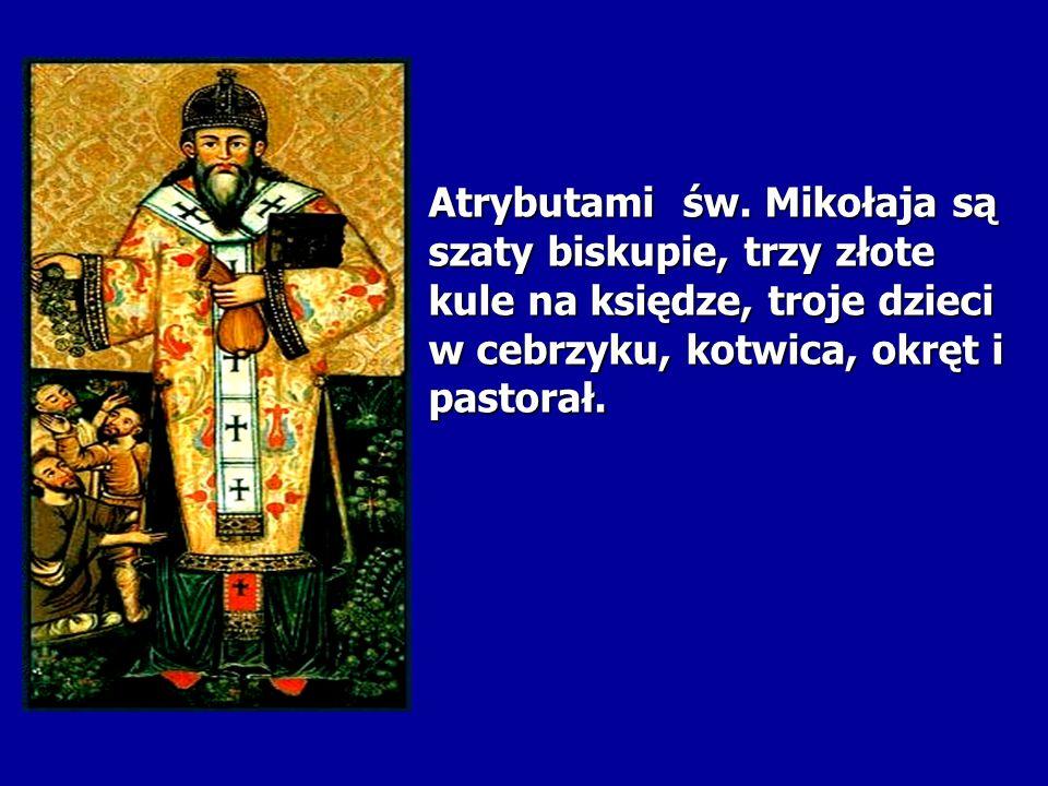 Atrybutami św. Mikołaja są szaty biskupie, trzy złote kule na księdze, troje dzieci w cebrzyku, kotwica, okręt i pastorał.