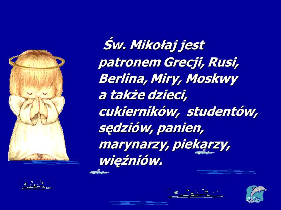 Św. Mikołaj jest Św. Mikołaj jest patronem Grecji, Rusi, Berlina, Miry, Moskwy a także dzieci, cukierników, studentów, sędziów, panien, marynarzy, pie