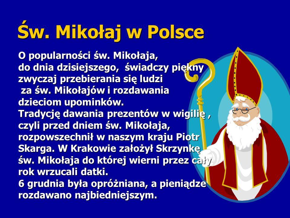 Św. Mikołaj w Polsce O popularności św. Mikołaja, do dnia dzisiejszego, świadczy piękny zwyczaj przebierania się ludzi za św. Mikołajów i rozdawania z