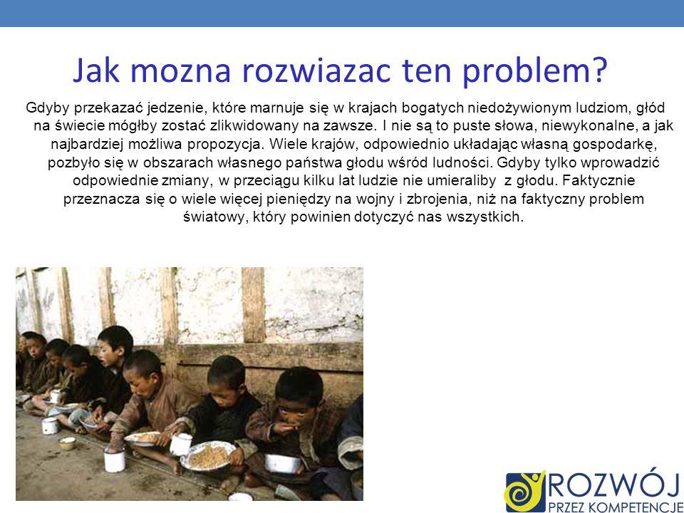 Jak mozna rozwiazac ten problem? Gdyby przekazać jedzenie, które marnuje się w krajach bogatych niedożywionym ludziom, głód na świecie mógłby zostać z