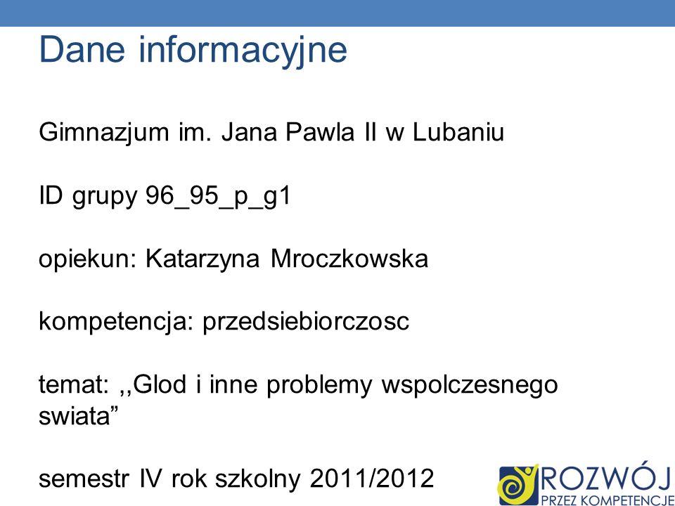 Dane informacyjne Gimnazjum im. Jana Pawla II w Lubaniu ID grupy 96_95_p_g1 opiekun: Katarzyna Mroczkowska kompetencja: przedsiebiorczosc temat:,,Glod