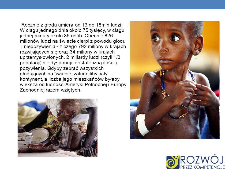 Rocznie z głodu umiera od 13 do 18mln ludzi. W ciągu jednego dnia około 75 tysięcy, w ciągu jednej minuty około 35 osób. Obecnie 826 milionów ludzi na