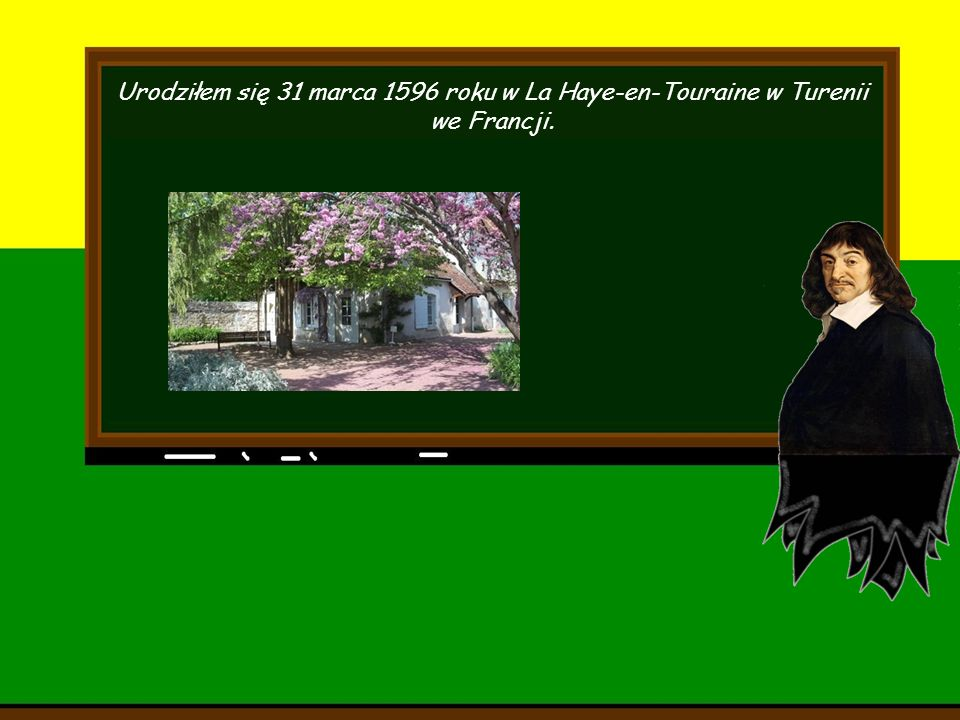 Urodziłem się 31 marca 1596 roku w La Haye-en-Touraine w Turenii we Francji.