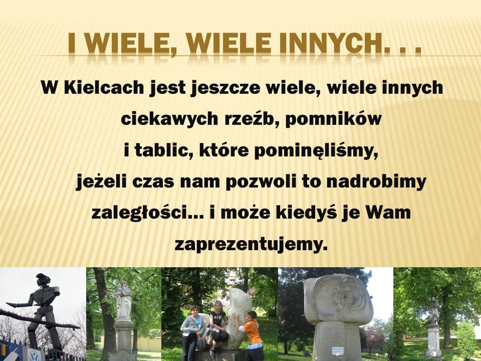 W Kielcach jest jeszcze wiele, wiele innych ciekawych rzeźb, pomników i tablic, które pominęliśmy, jeżeli czas nam pozwoli to nadrobimy zaległości… i może kiedyś je Wam zaprezentujemy.
