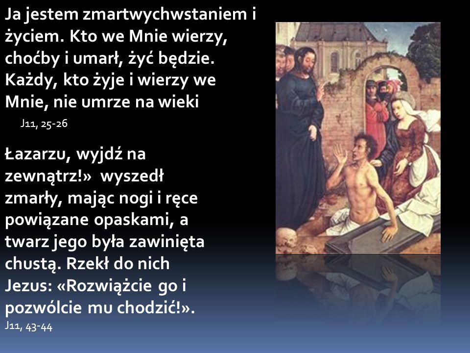 Ja jestem zmartwychwstaniem i życiem. Kto we Mnie wierzy, choćby i umarł, żyć będzie. Każdy, kto żyje i wierzy we Mnie, nie umrze na wieki J11, 25-26