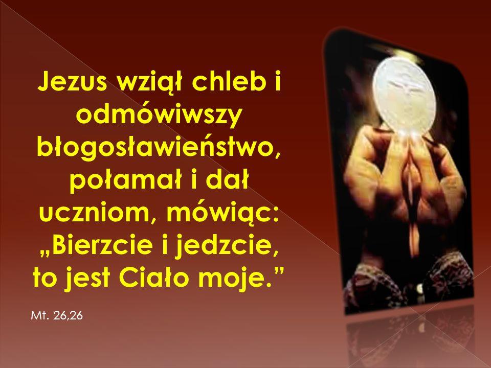 Jezus wziął chleb i odmówiwszy błogosławieństwo, połamał i dał uczniom, mówiąc: Bierzcie i jedzcie, to jest Ciało moje. Mt. 26,26