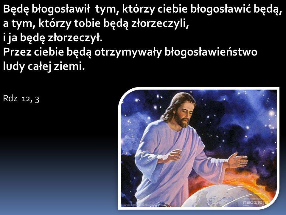 Będę błogosławił tym, którzy ciebie błogosławić będą, a tym, którzy tobie będą złorzeczyli, i ja będę złorzeczył. Przez ciebie będą otrzymywały błogos