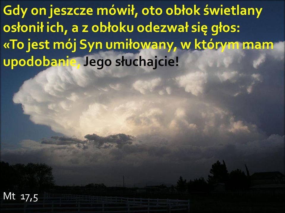 Gdy on jeszcze mówił, oto obłok świetlany osłonił ich, a z obłoku odezwał się głos: «To jest mój Syn umiłowany, w którym mam upodobanie, Jego słuchajc