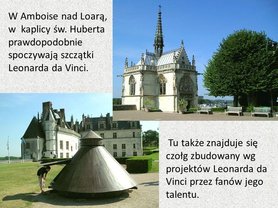 Tu także znajduje się czołg zbudowany wg projektów Leonarda da Vinci przez fanów jego talentu. W Amboise nad Loarą, w kaplicy św. Huberta prawdopodobn
