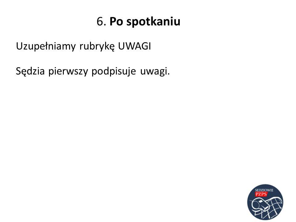 6. Po spotkaniu Uzupełniamy rubrykę UWAGI Sędzia pierwszy podpisuje uwagi.