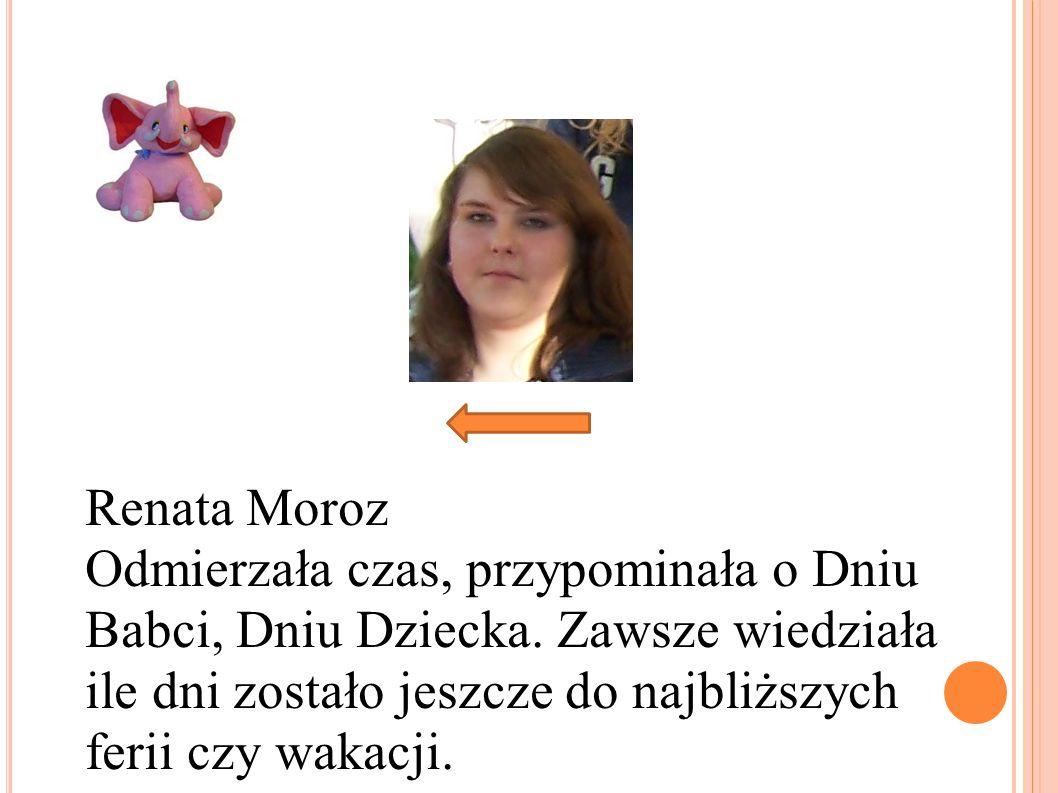Renata Moroz Odmierzała czas, przypominała o Dniu Babci, Dniu Dziecka. Zawsze wiedziała ile dni zostało jeszcze do najbliższych ferii czy wakacji.