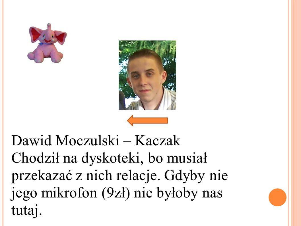 Dawid Moczulski – Kaczak Chodził na dyskoteki, bo musiał przekazać z nich relacje. Gdyby nie jego mikrofon (9zł) nie byłoby nas tutaj.
