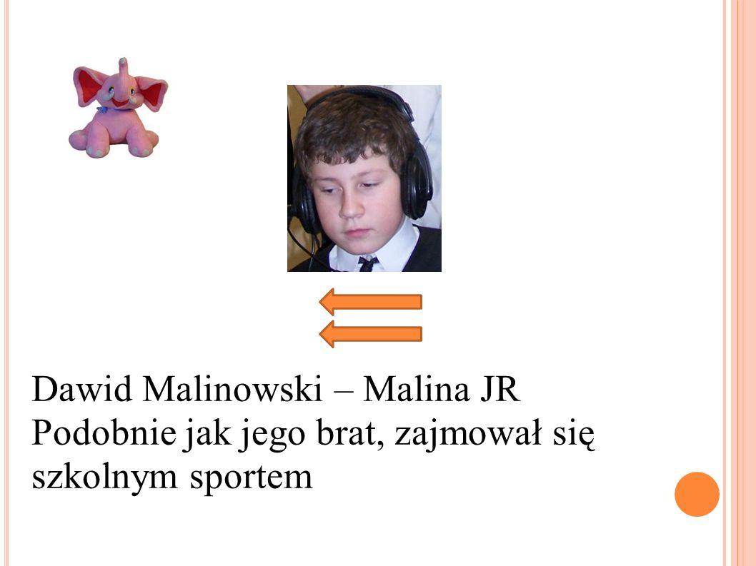 Dawid Malinowski – Malina JR Podobnie jak jego brat, zajmował się szkolnym sportem
