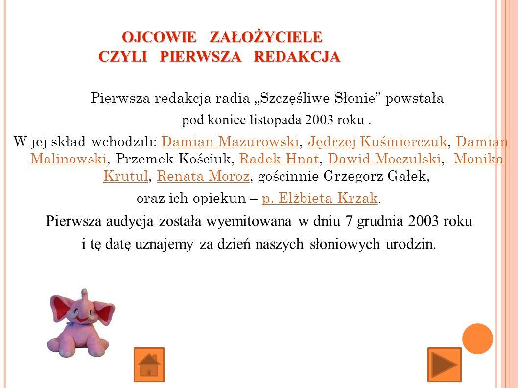 Pierwsza redakcja radia Szczęśliwe Słonie powstała pod koniec listopada 2003 roku. W jej skład wchodzili: Damian Mazurowski, Jędrzej Kuśmierczuk, Dami