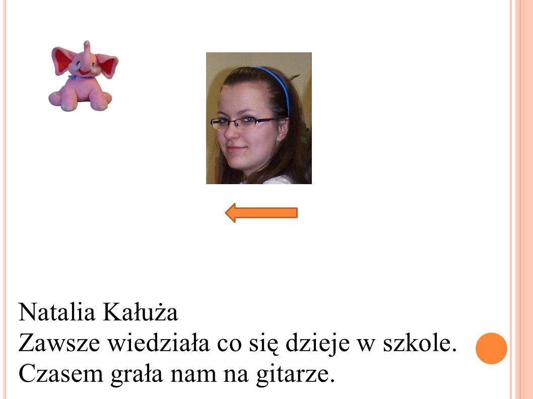 Natalia Kałuża Zawsze wiedziała co się dzieje w szkole. Czasem grała nam na gitarze.