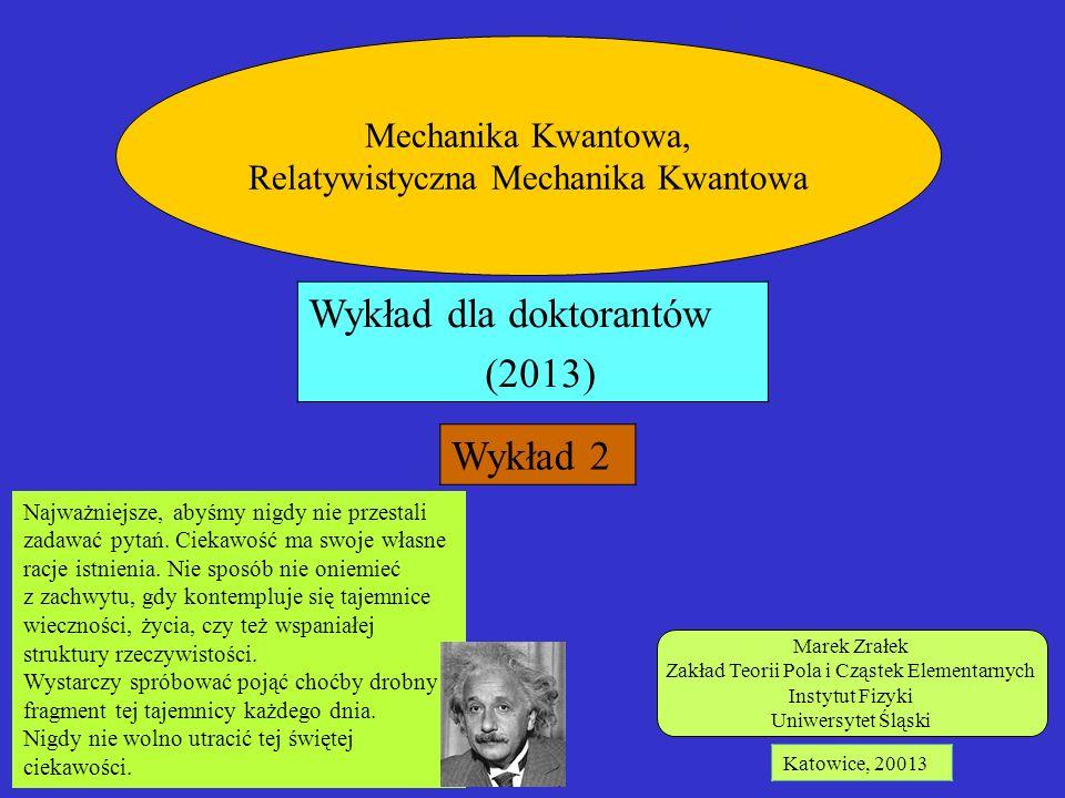 Marek Zrałek Zakład Teorii Pola i Cząstek Elementarnych Instytut Fizyki Uniwersytet Śląski Katowice, 20013 Mechanika Kwantowa, Relatywistyczna Mechani