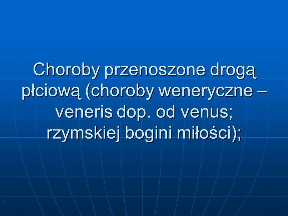 Choroby przenoszone drogą płciową (choroby weneryczne – veneris dop. od venus; rzymskiej bogini miłości);
