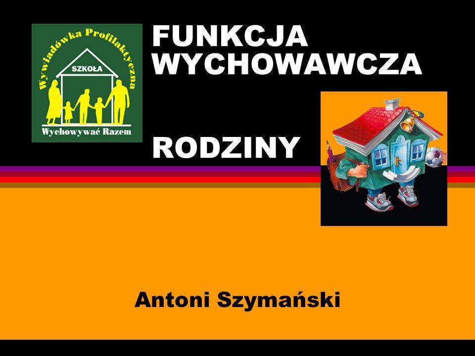 FUNKCJA WYCHOWAWCZA RODZINY Antoni Szymański