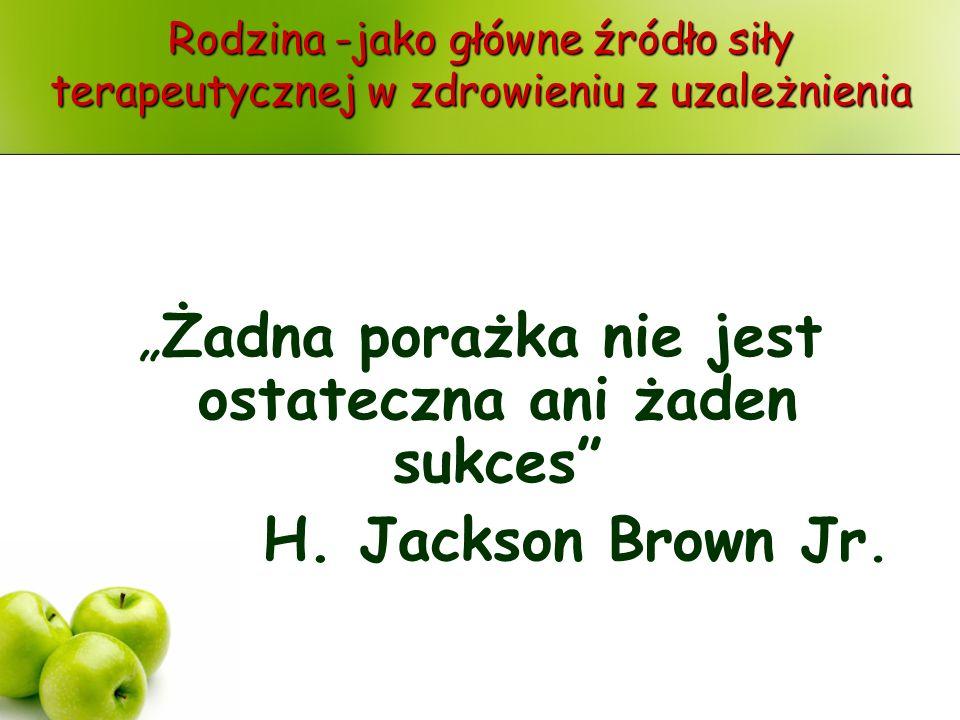 Rodzina -jako główne źródło siły terapeutycznej w zdrowieniu z uzależnienia Żadna porażka nie jest ostateczna ani żaden sukces H. Jackson Brown Jr.