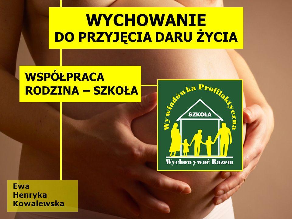 Ewa Henryka Kowalewska WYCHOWANIE DO PRZYJĘCIA DARU ŻYCIA WSPÓŁPRACA RODZINA – SZKOŁA