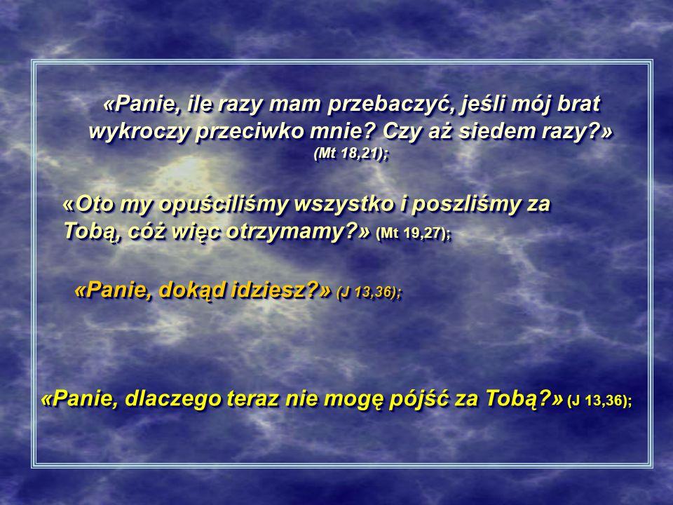 «Panie, ile razy mam przebaczyć, jeśli mój brat wykroczy przeciwko mnie? Czy aż siedem razy?» (Mt 18,21); «Oto my opuściliśmy wszystko i poszliśmy za