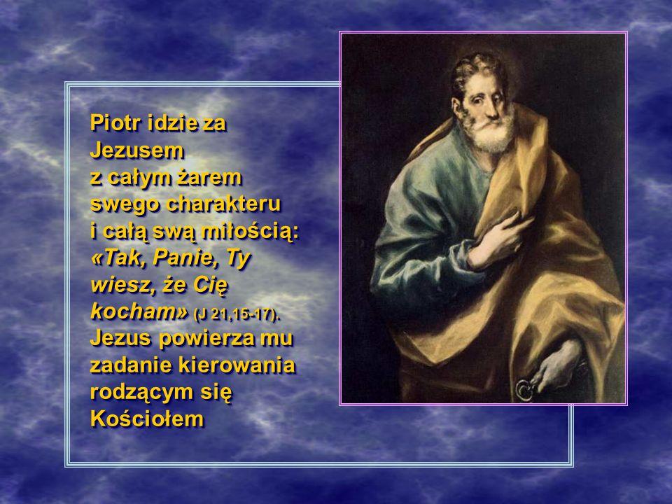 Piotr idzie za Jezusem z całym żarem swego charakteru i całą swą miłością: «Tak, Panie, Ty wiesz, że Cię kocham» (J 21,15-17). Jezus powierza mu zadan