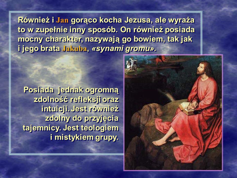Również i Jan gorąco kocha Jezusa, ale wyraża to w zupełnie inny sposób. On również posiada mocny charakter, nazywają go bowiem, tak jak i jego brata