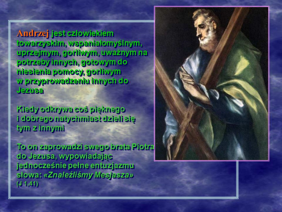 Andrzej jest człowiekiem towarzyskim, wspaniałomyślnym, uprzejmym, gorliwym, uważnym na potrzeby innych, gotowym do niesienia pomocy, gorliwym w przyprowadzeniu innych do Jezusa Kiedy odkrywa coś pięknego i dobrego natychmiast dzieli się tym z innymi To on zaprowadzi swego brata Piotra do Jezusa, wypowiadając jednocześnie pełne entuzjazmu słowa: «Znaleźliśmy Mesjasza» (J 1,41) Andrzej jest człowiekiem towarzyskim, wspaniałomyślnym, uprzejmym, gorliwym, uważnym na potrzeby innych, gotowym do niesienia pomocy, gorliwym w przyprowadzeniu innych do Jezusa Kiedy odkrywa coś pięknego i dobrego natychmiast dzieli się tym z innymi To on zaprowadzi swego brata Piotra do Jezusa, wypowiadając jednocześnie pełne entuzjazmu słowa: «Znaleźliśmy Mesjasza» (J 1,41)