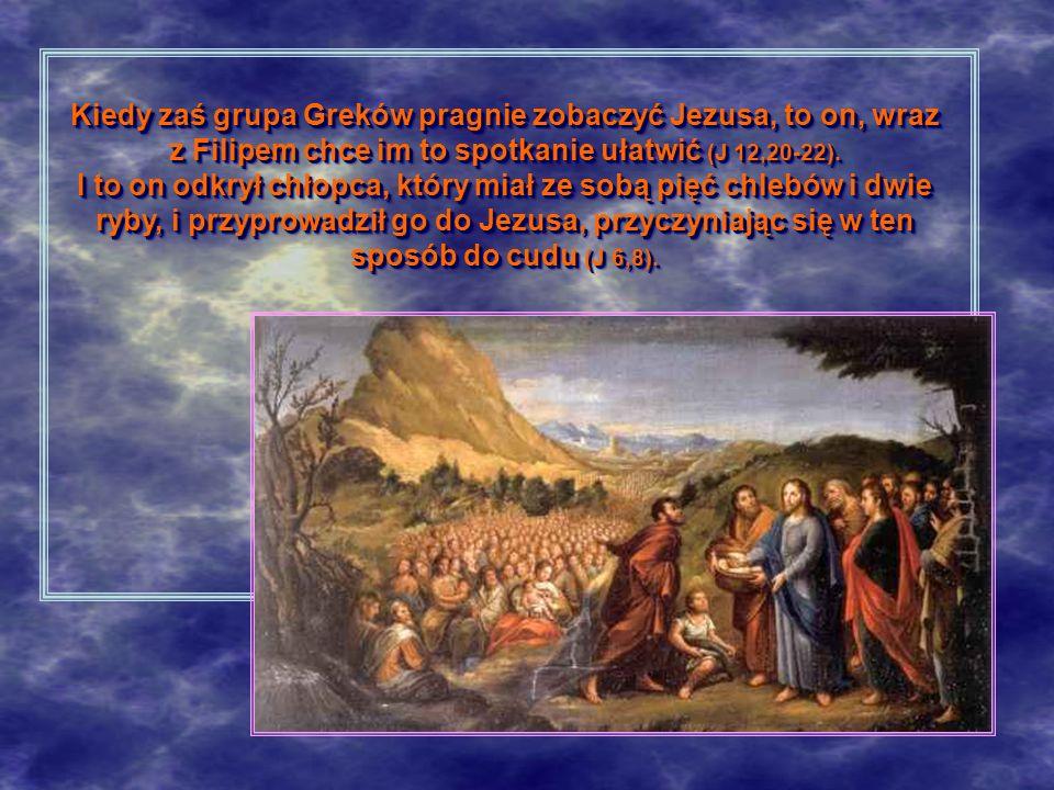 Kiedy zaś grupa Greków pragnie zobaczyć Jezusa, to on, wraz z Filipem chce im to spotkanie ułatwić (J 12,20-22). I to on odkrył chłopca, który miał ze