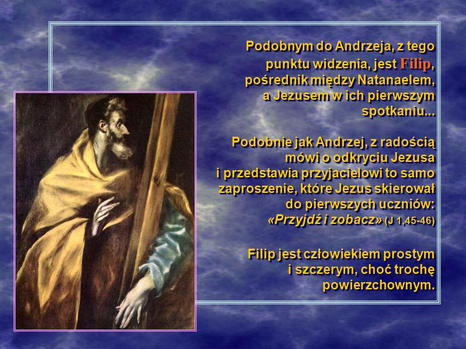 Podobnym do Andrzeja, z tego punktu widzenia, jest Filip, pośrednik między Natanaelem, a Jezusem w ich pierwszym spotkaniu... Podobnie jak Andrzej, z