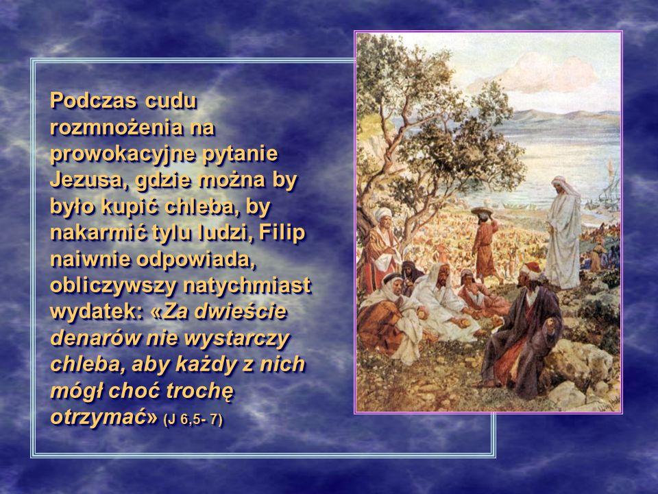 Podczas cudu rozmnożenia na prowokacyjne pytanie Jezusa, gdzie można by było kupić chleba, by nakarmić tylu ludzi, Filip naiwnie odpowiada, obliczywszy natychmiast wydatek: «Za dwieście denarów nie wystarczy chleba, aby każdy z nich mógł choć trochę otrzymać» (J 6,5- 7)