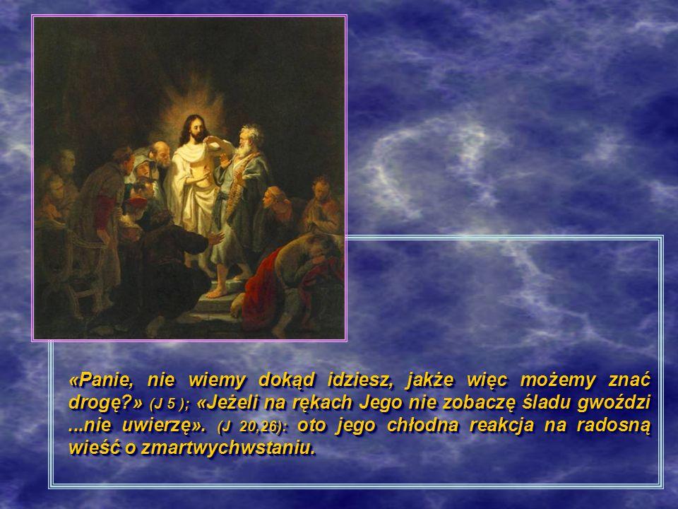 «Panie, nie wiemy dokąd idziesz, jakże więc możemy znać drogę?» (J 5 ); «Jeżeli na rękach Jego nie zobaczę śladu gwoździ...nie uwierzę». (J 20,26): ot