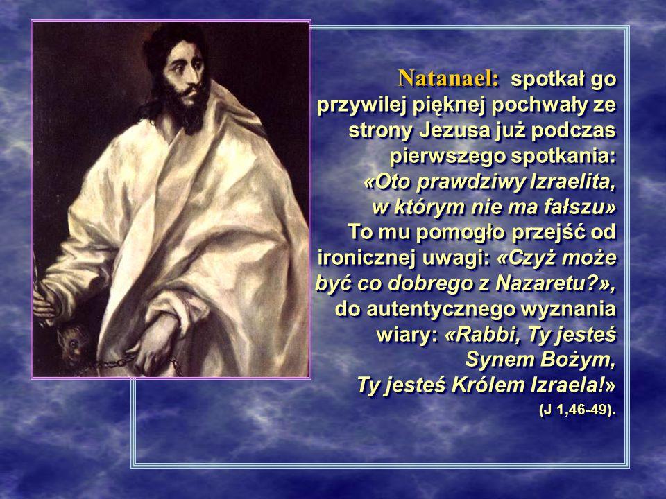 Natanael: spotkał go przywilej pięknej pochwały ze strony Jezusa już podczas pierwszego spotkania: «Oto prawdziwy Izraelita, w którym nie ma fałszu» To mu pomogło przejść od ironicznej uwagi: «Czyż może być co dobrego z Nazaretu?», do autentycznego wyznania wiary: «Rabbi, Ty jesteś Synem Bożym, Ty jesteś Królem Izraela!» (J 1,46-49).