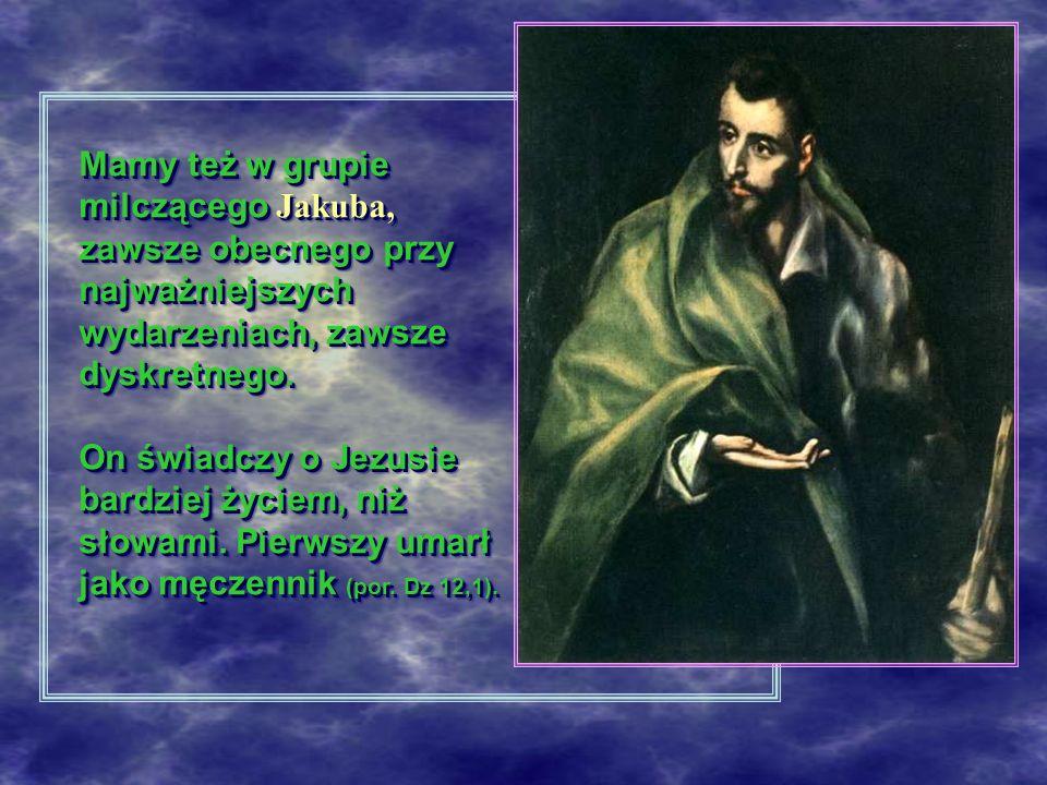 Mamy też w grupie milczącego Jakuba, zawsze obecnego przy najważniejszych wydarzeniach, zawsze dyskretnego. On świadczy o Jezusie bardziej życiem, niż