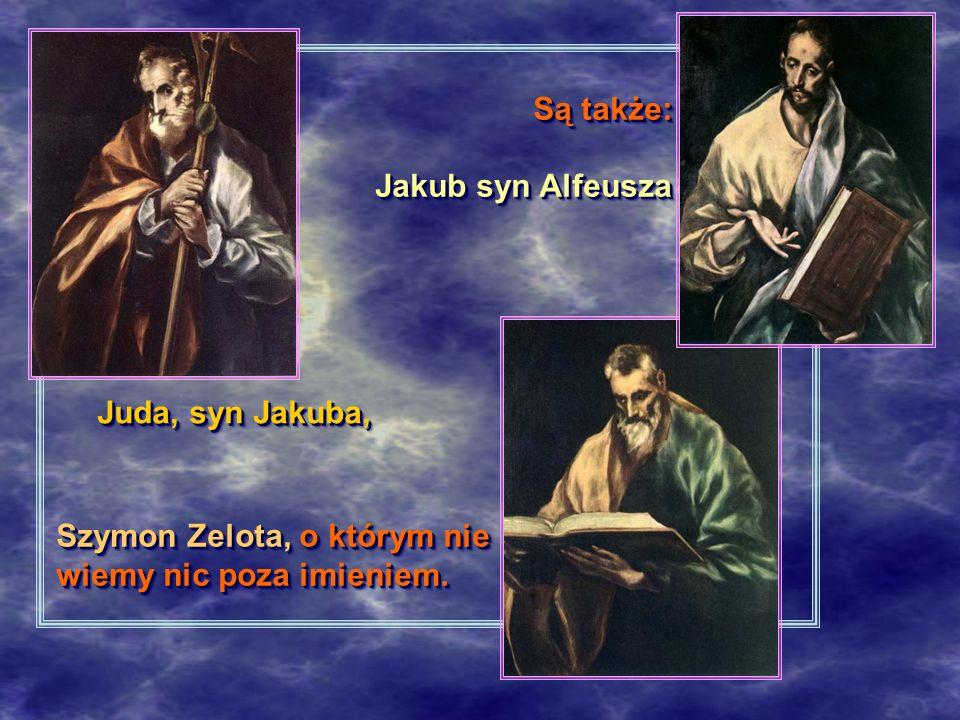 Są także: Jakub syn Alfeusza Jakub syn Alfeusza Są także: Jakub syn Alfeusza Jakub syn Alfeusza Juda, syn Jakuba, Juda, syn Jakuba, Szymon Zelota, o którym nie wiemy nic poza imieniem.