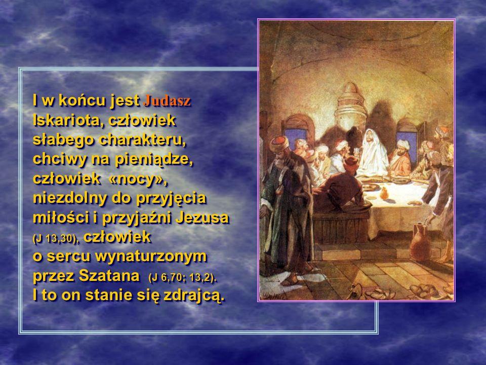 I w końcu jest Judasz Iskariota, człowiek słabego charakteru, chciwy na pieniądze, człowiek «nocy», niezdolny do przyjęcia miłości i przyjaźni Jezusa