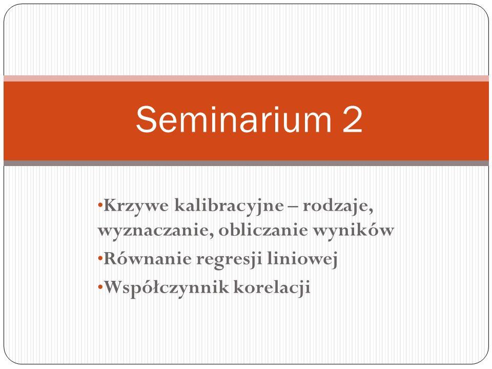 Krzywe kalibracyjne – rodzaje, wyznaczanie, obliczanie wyników Równanie regresji liniowej Współczynnik korelacji Seminarium 2