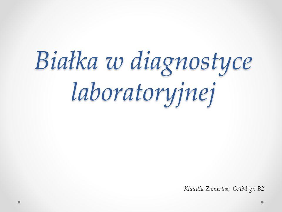 Białka w diagnostyce laboratoryjnej Klaudia Zamerlak, OAM gr. B2