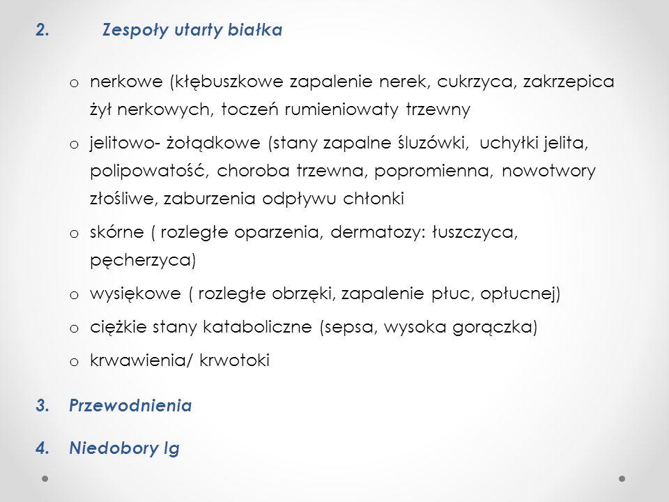 2. Zespoły utarty białka o nerkowe (kłębuszkowe zapalenie nerek, cukrzyca, zakrzepica żył nerkowych, toczeń rumieniowaty trzewny o jelitowo- żołądkowe