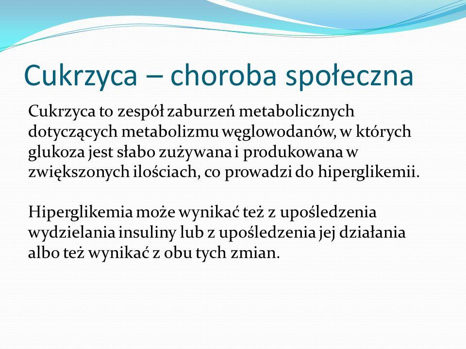Cukrzyca – choroba społeczna Cukrzyca to zespół zaburzeń metabolicznych dotyczących metabolizmu węglowodanów, w których glukoza jest słabo zużywana i produkowana w zwiększonych ilościach, co prowadzi do hiperglikemii.