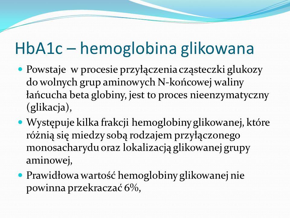 HbA1c – hemoglobina glikowana Powstaje w procesie przyłączenia cząsteczki glukozy do wolnych grup aminowych N-końcowej waliny łańcucha beta globiny, jest to proces nieenzymatyczny (glikacja), Występuje kilka frakcji hemoglobiny glikowanej, które różnią się miedzy sobą rodzajem przyłączonego monosacharydu oraz lokalizacją glikowanej grupy aminowej, Prawidłowa wartość hemoglobiny glikowanej nie powinna przekraczać 6%,