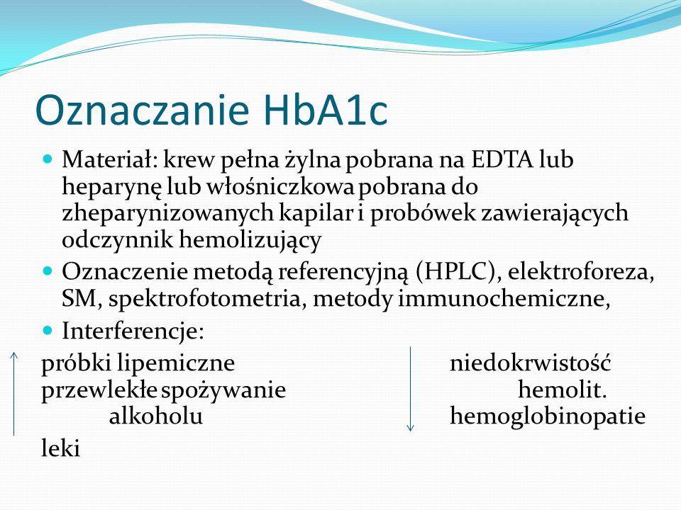 Oznaczanie HbA1c Materiał: krew pełna żylna pobrana na EDTA lub heparynę lub włośniczkowa pobrana do zheparynizowanych kapilar i probówek zawierających odczynnik hemolizujący Oznaczenie metodą referencyjną (HPLC), elektroforeza, SM, spektrofotometria, metody immunochemiczne, Interferencje: próbki lipemiczneniedokrwistość przewlekłe spożywanie hemolit.