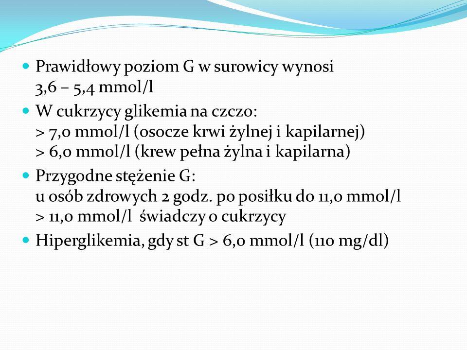 Prawidłowy poziom G w surowicy wynosi 3,6 – 5,4 mmol/l W cukrzycy glikemia na czczo: > 7,0 mmol/l (osocze krwi żylnej i kapilarnej) > 6,0 mmol/l (krew pełna żylna i kapilarna) Przygodne stężenie G: u osób zdrowych 2 godz.
